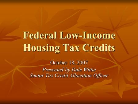 Federal Low-Income Housing Tax Credits October 18, 2007 Presented by Dale Wittie Senior Tax Credit Allocation Officer.