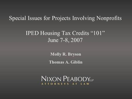Special Issues for Projects Involving Nonprofits IPED Housing Tax Credits 101 June 7-8, 2007 Molly R. Bryson Thomas A. Giblin.