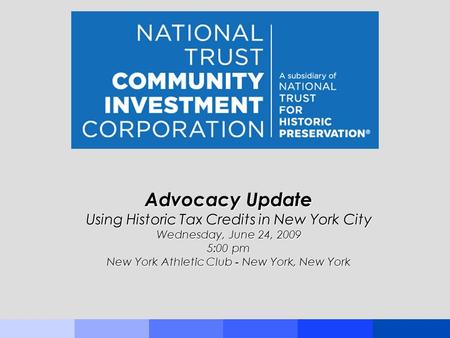 Advocacy Update Using Historic Tax Credits in New York City Wednesday, June 24, 2009 5:00 pm New York Athletic Club - New York, New York.