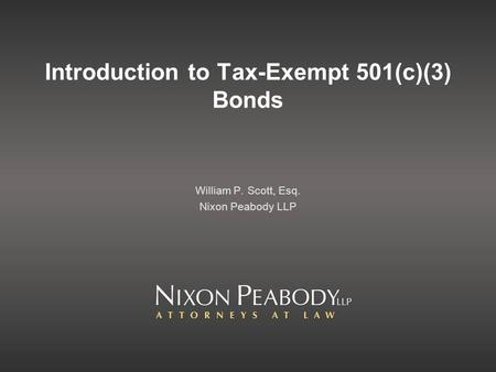 Introduction to Tax-Exempt 501(c)(3) Bonds William P. Scott, Esq. Nixon Peabody LLP.
