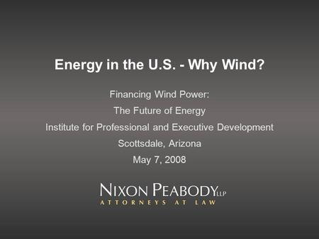 Energy in the U.S. - Why Wind? Financing Wind Power: The Future of Energy Institute for Professional and Executive Development Scottsdale, Arizona May.