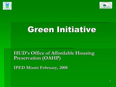 1 Green Initiative HUDs Office of Affordable Housing Preservation (OAHP) IPED Miami February, 2008.