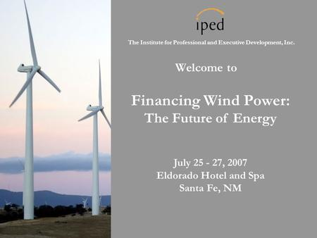 The Institute for Professional and Executive Development, Inc. Welcome to Financing Wind Power: The Future of Energy July 25 - 27, 2007 Eldorado Hotel.