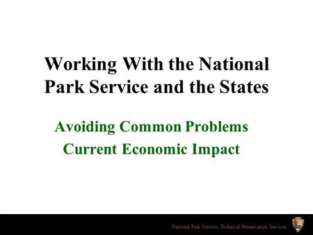 Working With the National Park Service and the States Avoiding Common Problems Current Economic Impact National Park Service, Technical Preservation Services.