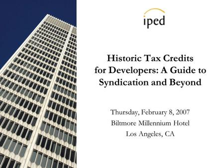 Historic Tax Credits for Developers: A Guide to Syndication and Beyond Thursday, February 8, 2007 Biltmore Millennium Hotel Los Angeles, CA.