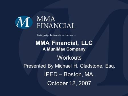 MMA Financial, LLC A MuniMae Company Workouts Presented By Michael H. Gladstone, Esq. IPED – Boston, MA. October 12, 2007.
