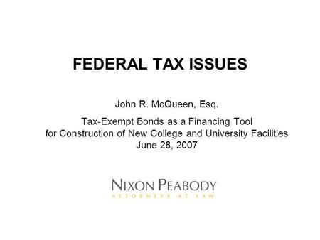 FEDERAL TAX ISSUES John R. McQueen, Esq. Tax-Exempt Bonds as a Financing Tool for Construction of New College and University Facilities June 28, 2007.