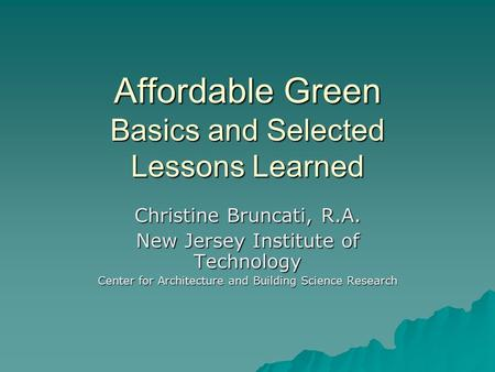 Affordable Green Basics and Selected Lessons Learned Christine Bruncati, R.A. New Jersey Institute of Technology Center for Architecture and Building Science.