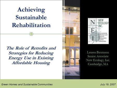 New ecology, inc. July 19, 2007 New Ecology, Inc. Green Homes and Sustainable Communities 2007 Achieving Sustainable Rehabilitation Lauren Baumann Senior.