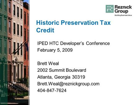 Historic Preservation Tax Credit IPED HTC Developers Conference February 5, 2009 Brett Weal 2002 Summit Boulevard Atlanta, Georgia 30319