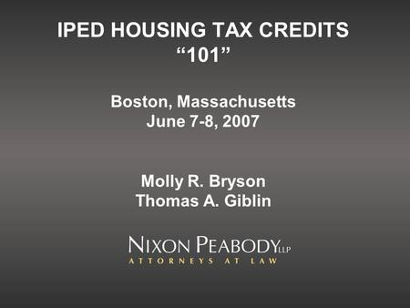 IPED HOUSING TAX CREDITS 101 Boston, Massachusetts June 7-8, 2007 Molly R. Bryson Thomas A. Giblin.