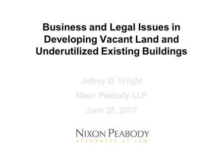 Business and Legal Issues in Developing Vacant Land and Underutilized Existing Buildings Jeffrey G. Wright Nixon Peabody LLP June 28, 2007.