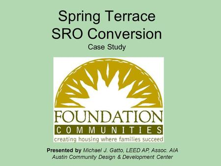 Spring Terrace SRO Conversion Case Study Presented by Michael J. Gatto, LEED AP, Assoc. AIA Austin Community Design & Development Center.