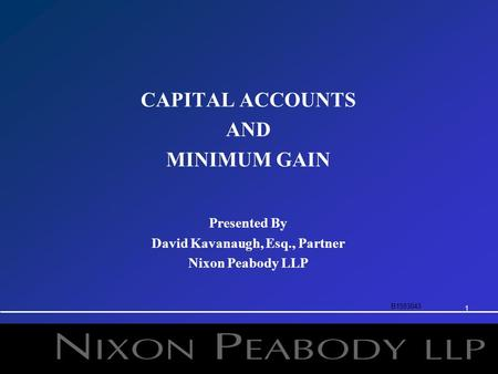 1 CAPITAL ACCOUNTS AND MINIMUM GAIN Presented By David Kavanaugh, Esq., Partner Nixon Peabody LLP B1593043.