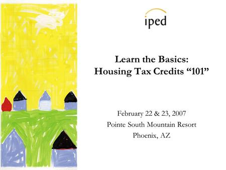 Learn the Basics: Housing Tax Credits 101 February 22 & 23, 2007 Pointe South Mountain Resort Phoenix, AZ.