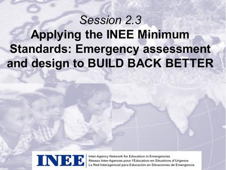Session 2.3 Applying the INEE Minimum Standards: Emergency assessment and design to BUILD BACK BETTER.