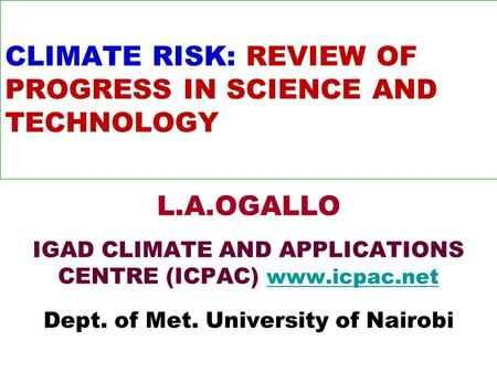CLIMATE RISK: REVIEW OF PROGRESS IN SCIENCE AND TECHNOLOGY L.A.OGALLO IGAD CLIMATE AND APPLICATIONS CENTRE (ICPAC) www.icpac.net www.icpac.net Dept. of.