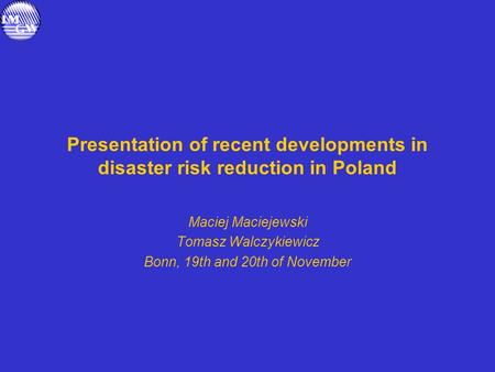 Presentation of recent developments in disaster risk reduction in Poland Maciej Maciejewski Tomasz Walczykiewicz Bonn, 19th and 20th of November.