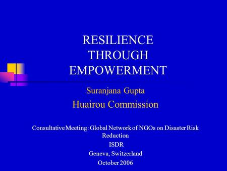 RESILIENCE THROUGH EMPOWERMENT Suranjana Gupta Huairou Commission Consultative Meeting: Global Network of NGOs on Disaster Risk Reduction ISDR Geneva,