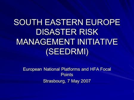 SOUTH EASTERN EUROPE DISASTER RISK MANAGEMENT INITIATIVE (SEEDRMI) European National Platforms and HFA Focal Points Strasbourg, 7 May 2007.