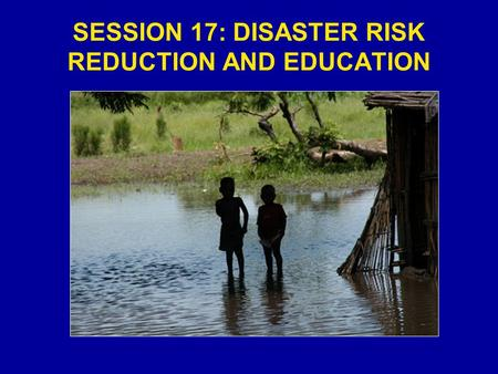 SESSION 17: DISASTER RISK REDUCTION AND EDUCATION.