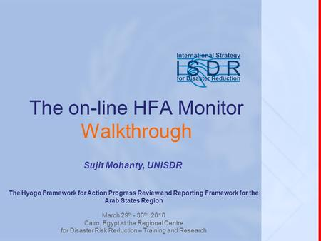Sujit Mohanty, UNISDR The on-line HFA Monitor Walkthrough The Hyogo Framework for Action Progress Review and Reporting Framework for the Arab States Region.