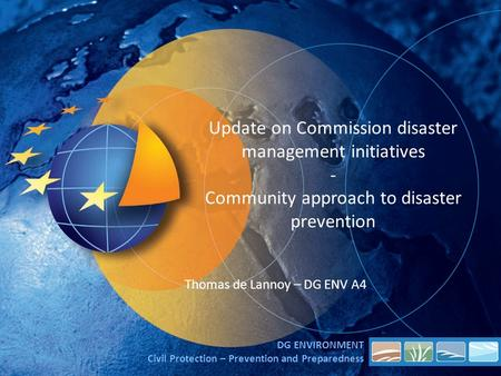 Update on Commission disaster management initiatives - Community approach to disaster prevention Thomas de Lannoy – DG ENV A4 DG ENVIRONMENT Civil Protection.