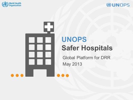 UNOPS Safer Hospitals Global Platform for DRR May 2013.