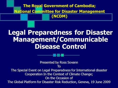 Legal Preparedness for Disaster Management/Communicable Disease Control The Royal Government of Cambodia; National Committee for Disaster Management (NCDM)