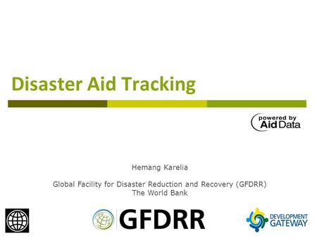 Disaster Aid Tracking Hemang Karelia Global Facility for Disaster Reduction and Recovery (GFDRR) The World Bank.