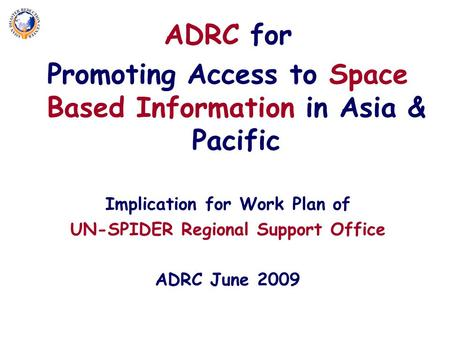 ADRC for Promoting Access to Space Based Information in Asia & Pacific Implication for Work Plan of UN-SPIDER Regional Support Office ADRC June 2009.