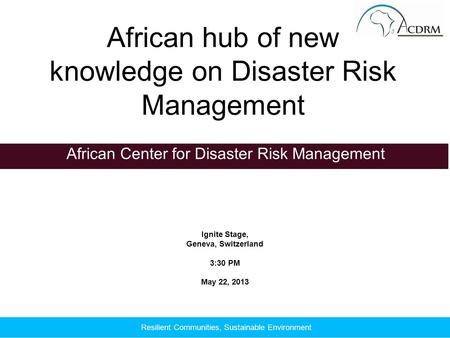 Ignite Stage, Geneva, Switzerland 3:30 PM May 22, 2013 African Center for Disaster Risk Management African hub of new knowledge on Disaster Risk Management.