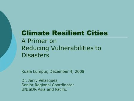 Climate Resilient Cities A Primer on Reducing Vulnerabilities to Disasters Kuala Lumpur, December 4, 2008 Dr. Jerry Velasquez, Senior Regional Coordinator.