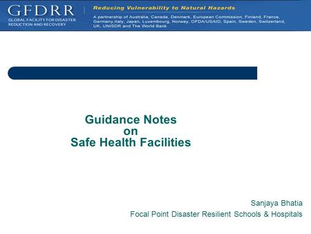 Guidance Notes on Safe Health Facilities Sanjaya Bhatia Focal Point Disaster Resilient Schools & Hospitals.