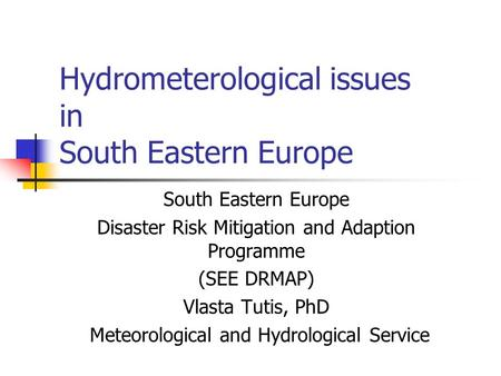 Hydrometerological issues in South Eastern Europe South Eastern Europe Disaster Risk Mitigation and Adaption Programme (SEE DRMAP) Vlasta Tutis, PhD Meteorological.