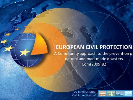 EUROPEAN CIVIL PROTECTION A Community approach to the prevention of natural and man-made disasters Com(2009)82 DG ENVIRONMENT Civil Protection Unit.