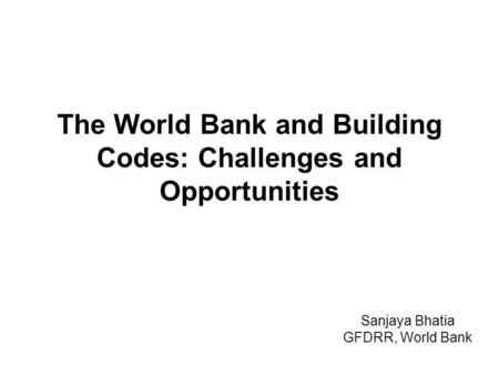The World Bank and Building Codes: Challenges and Opportunities Sanjaya Bhatia GFDRR, World Bank.