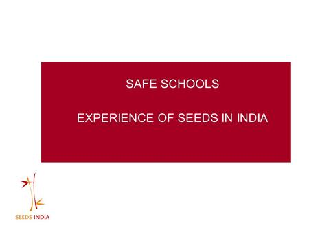 SAFE SCHOOLS EXPERIENCE OF SEEDS IN INDIA. New Ideas Favorable environment Pertinent time Right people. Good linkages and strong positioning SAFE SCHOOLS.