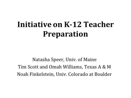 Initiative on K-12 Teacher Preparation Natasha Speer, Univ. of Maine Tim Scott and Omah Williams, Texas A & M Noah Finkelstein, Univ. Colorado at Boulder.