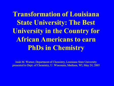 Transformation of Louisiana State University: The Best University in the Country for African Americans to earn PhDs in Chemistry Isiah M. Warner, Department.