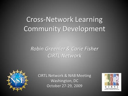 Cross-Network Learning Community Development Robin Greenler & Carie Fisher CIRTL Network CIRTL Network & NAB Meeting Washington, DC October 27-29, 2009.