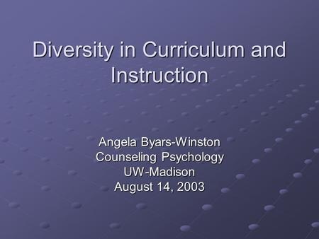 Diversity in Curriculum and Instruction Angela Byars-Winston Counseling Psychology UW-Madison August 14, 2003.