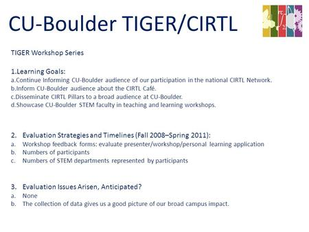 TIGER Workshop Series 1.Learning Goals: a.Continue Informing CU-Boulder audience of our participation in the national CIRTL Network. b.Inform CU-Boulder.