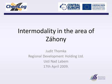 Intermodality in the area of Záhony Judit Thomka Regional Development Holding Ltd. Usti Nad Labem 17th April 2009.