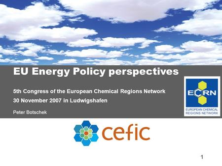 1 EU Energy Policy perspectives 5th Congress of the European Chemical Regions Network 30 November 2007 in Ludwigshafen Peter Botschek.