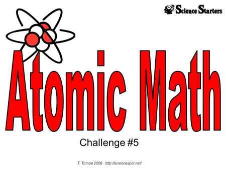 T. Trimpe 2008 http://sciencespot.net/ Atomic Math Challenge #5 T. Trimpe 2008 http://sciencespot.net/