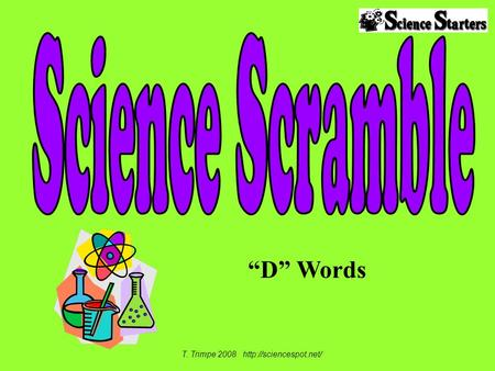 "T. Trimpe 2008 http://sciencespot.net/ Science Scramble ""D"" Words T. Trimpe 2008 http://sciencespot.net/"