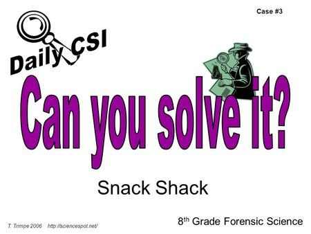 Snack Shack 8 th Grade Forensic Science T. Trimpe 2006  Case #3.