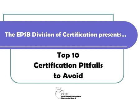The EPSB Division of Certification presents… Top 10 Certification Pitfalls to Avoid.