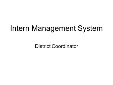 Intern Management System District Coordinator. Modules New District Coordinator Main Page –Create COEs –View TEs –Status/view/submit RTTs and RTIYs Confirmation.